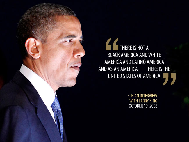 """There is not a Black America and White America and Latino America and Asian America - there is the United States of America"". - Barrack Obama"