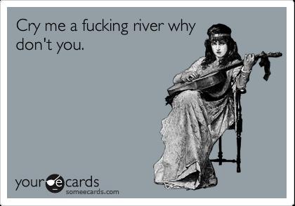 CRY ME A FUCKIN' RIVER!-1342684561443_4414384