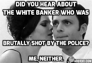 did you hear about the white banker who was brutally shot by the police--me neither
